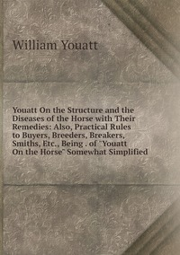 """Книга под заказ: «Youatt On the Structure and the Diseases of the Horse with Their Remedies: Also, Practical Rules to Buyers, Breeders, Breakers, Smiths, Etc., Being . of """"Youatt On the Horse"""" Somewhat Simplified»"""
