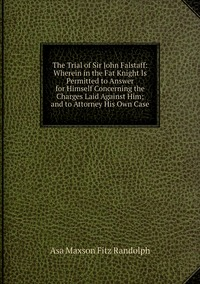 Книга под заказ: «The Trial of Sir John Falstaff: Wherein in the Fat Knight Is Permitted to Answer for Himself Concerning the Charges Laid Against Him; and to Attorney His Own Case»