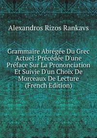 Grammaire Abrégée Du Grec Actuel: Précédée D'une Préface Sur La Prononciation Et Suivie D'un Choix De Morceaux De Lecture (French Edition), Alexandros Rizos Rankavs обложка-превью