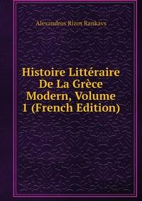 Histoire Littéraire De La Grèce Modern, Volume 1 (French Edition), Alexandros Rizos Rankavs обложка-превью