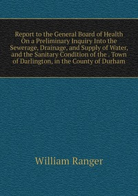 Книга под заказ: «Report to the General Board of Health On a Preliminary Inquiry Into the Sewerage, Drainage, and Supply of Water, and the Sanitary Condition of the . Town of Darlington, in the County of Durham»
