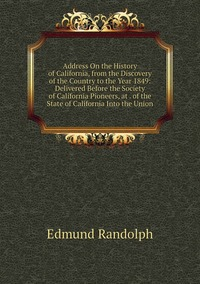 Книга под заказ: «Address On the History of California, from the Discovery of the Country to the Year 1849: Delivered Before the Society of California Pioneers, at . of the State of California Into the Union»