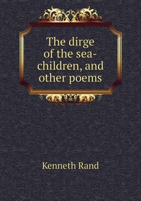 The dirge of the sea-children, and other poems, Kenneth Rand обложка-превью