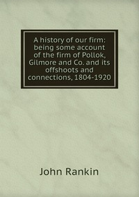 Книга под заказ: «A history of our firm: being some account of the firm of Pollok, Gilmore and Co. and its offshoots and connections, 1804-1920»