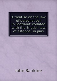 A treatise on the law of personal bar in Scotland: collated with the English law of estoppel in pais, John Rankine обложка-превью