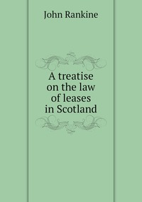A treatise on the law of leases in Scotland, John Rankine обложка-превью