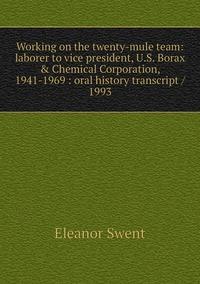 Книга под заказ: «Working on the twenty-mule team: laborer to vice president, U.S. Borax & Chemical Corporation, 1941-1969 : oral history transcript / 1993»
