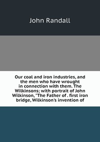 Our coal and iron industries, and the men who have wrought in connection with them. The Wilkinsons; with portrait of John Wilkinson, 'The Father of . first iron bridge, Wilkinson's invention of, John Randall обложка-превью
