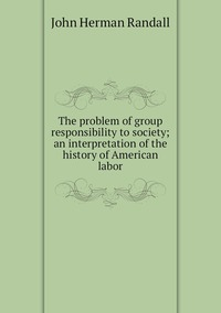 Книга под заказ: «The problem of group responsibility to society; an interpretation of the history of American labor»