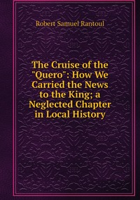 """Книга под заказ: «The Cruise of the """"Quero"""": How We Carried the News to the King; a Neglected Chapter in Local History»"""