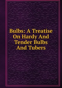 Книга под заказ: «Bulbs: A Treatise On Hardy And Tender Bulbs And Tubers»
