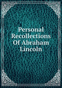 Книга под заказ: «Personal Recollections Of Abraham Lincoln»