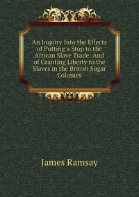 Книга под заказ: «An Inquiry Into the Effects of Putting a Stop to the African Slave Trade: And of Granting Liberty to the Slaves in the British Sugar Colonies»
