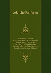 Книга под заказ: «Ueber Die Als Echt Nachweisbaren Assonanzen Des Oxforder Textes Der Chanson De Roland: Ein Beitrag Zur Kenntniss Des Altfranzösischen Vocalismus (German Edition)»