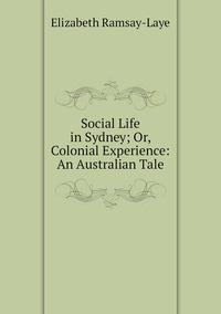 Книга под заказ: «Social Life in Sydney; Or, Colonial Experience: An Australian Tale»