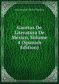 Gacetas De Literatura De México, Volume 4 (Spanish Edition), Jose Antonio Alzate Ramirez обложка-превью