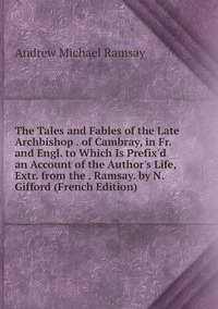 Книга под заказ: «The Tales and Fables of the Late Archbishop . of Cambray, in Fr. and Engl. to Which Is Prefix'd an Account of the Author's Life, Extr. from the . Ramsay. by N. Gifford (French Edition)»
