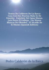 Книга под заказ: «Teatro De Calderon De La Barca: Casa Con Dos Puertas Mala Es De Guardar.  Guárdate Del Agua Mansa.  Luis Perez El Gallego.  Las Manos Blancas No Ofenden.  El Alcalde De Sí Mismo (Spanish Edition)»