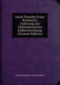 Книга под заказ: «Jacob Theodor Franz Rambach's Anleitung Zur Mathematischen Erdbeschreibung (German Edition)»