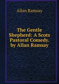 Книга под заказ: «The Gentle Shepherd: A Scots Pastoral Comedy. by Allan Ramsay»