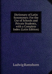 Книга под заказ: «Dictionary of Latin Synonymes: For the Use of Schools and Private Students, with a Complete Index (Latin Edition)»