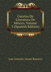 Gacetas De Literatura De México, Volume 3 (Spanish Edition), Jose Antonio Alzate Ramirez обложка-превью