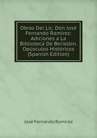 Книга под заказ: «Obras Del Lic. Don José Fernando Ramírez: Adiciones a La Biblioteca De Beristáin. Opúsculos Históricos (Spanish Edition)»