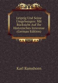 Leipzig Und Seine Umgebungen: Mit Rücksicht Auf Ihr Historisches Interesse (German Edition), Karl Ramshorn обложка-превью