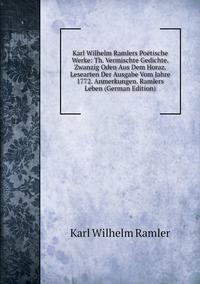 Книга под заказ: «Karl Wilhelm Ramlers Poëtische Werke: Th. Vermischte Gedichte. Zwanzig Oden Aus Dem Horaz. Lesearten Der Ausgabe Vom Jahre 1772. Anmerkungen. Ramlers Leben (German Edition)»