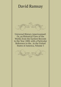 Книга под заказ: «Universal History Americanised: Or, an Historical View of the World, from the Earliest Records to the Year 1808. with a Particular Reference to the . in the United States of America, Volume 5»