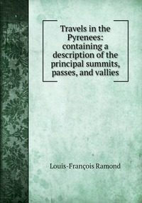 Книга под заказ: «Travels in the Pyrenees: containing a description of the principal summits, passes, and vallies»