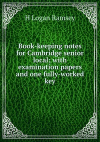 Книга под заказ: «Book-keeping notes for Cambridge senior local; with examination papers and one fully-worked key»