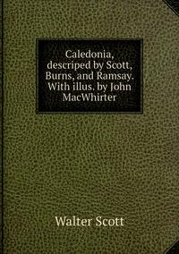 Книга под заказ: «Caledonia, descriped by Scott, Burns, and Ramsay. With illus. by John MacWhirter»