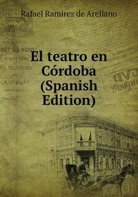 El teatro en Córdoba (Spanish Edition), Rafael Ramirez de Arellano обложка-превью