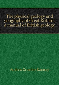 The physical geology and geography of Great Britain; a manual of British geology, Andrew Crombie Ramsay обложка-превью