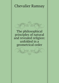 Книга под заказ: «The philosophical principles of natural and revealed religion: unfolded in a geometrical order»