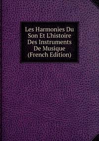 Книга под заказ: «Les Harmonies Du Son Et L'histoire Des Instruments De Musique (French Edition)»