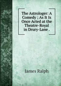 Книга под заказ: «The Astrologer: A Comedy ; As It Is Once Acted at the Theatre-Royal in Drury-Lane .»