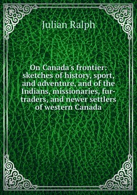 Книга под заказ: «On Canada's frontier: sketches of history, sport, and adventure, and of the Indians, missionaries, fur-traders, and newer settlers of western Canada»