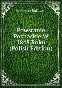 Книга под заказ: «Powstanie Poznaskie W 1848 Roku (Polish Edition)»