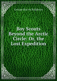 Книга под заказ: «Boy Scouts Beyond the Arctic Circle: Or, the Lost Expedition»