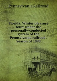 Книга под заказ: «Florida. Winter pleasure tours under the personally-conducted system of the Pennsylvania railroad . Season of 1898»