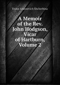 Книга под заказ: «A Memoir of the Rev. John Hodgson, Vicar of Hartburn, Volume 2»