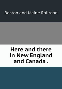 Книга под заказ: «Here and there in New England and Canada .»