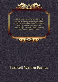 Книга под заказ: «A bibliography of Texas electronic resource: being a descriptive list of books, pamphlets and documents relating to Texas in print and manuscript . an introductory essay on the materials of ear»