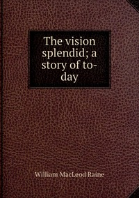 Книга под заказ: «The vision splendid; a story of to-day»
