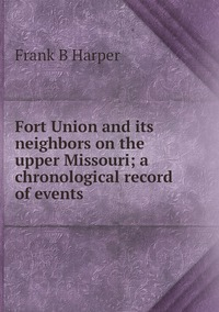 Книга под заказ: «Fort Union and its neighbors on the upper Missouri; a chronological record of events»