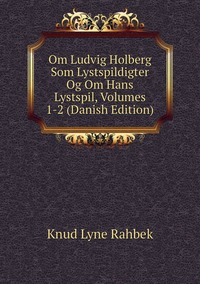 Om Ludvig Holberg Som Lystspildigter Og Om Hans Lystspil, Volumes 1-2 (Danish Edition), Knud Lyne Rahbek обложка-превью