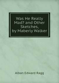 Книга под заказ: «Was He Really Mad? and Other Sketches, by Maberly Walker»