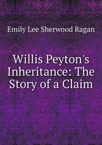 Willis Peyton's Inheritance: The Story of a Claim, Emily Lee Sherwood Ragan обложка-превью